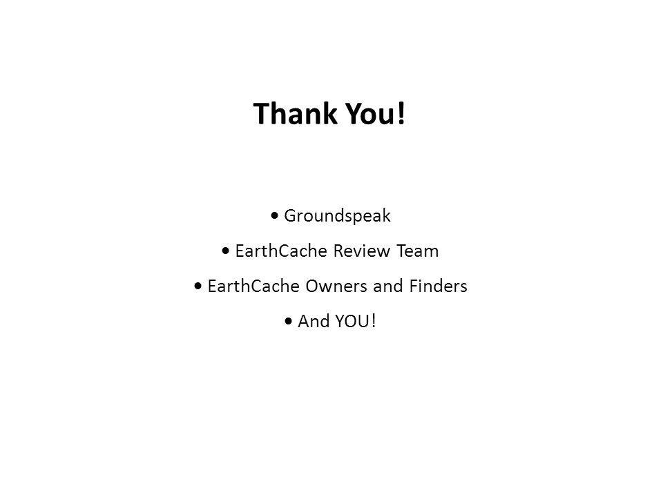 Thank You!  Groundspeak  EarthCache Review Team  EarthCache Owners and Finders  And YOU!