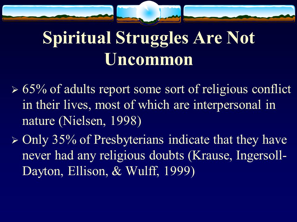 Spiritual Struggles Are Not Uncommon  65% of adults report some sort of religious conflict in their lives, most of which are interpersonal in nature (Nielsen, 1998)  Only 35% of Presbyterians indicate that they have never had any religious doubts (Krause, Ingersoll- Dayton, Ellison, & Wulff, 1999)