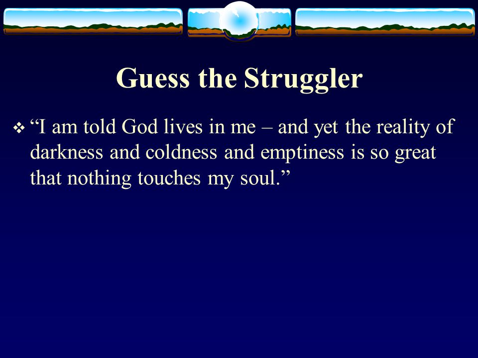 Guess the Struggler  I am told God lives in me – and yet the reality of darkness and coldness and emptiness is so great that nothing touches my soul.