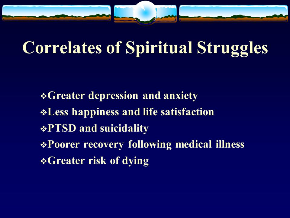 Correlates of Spiritual Struggles  Greater depression and anxiety  Less happiness and life satisfaction  PTSD and suicidality  Poorer recovery following medical illness  Greater risk of dying