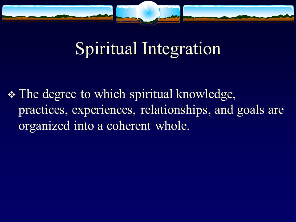 Spiritual Integration  The degree to which spiritual knowledge, practices, experiences, relationships, and goals are organized into a coherent whole.