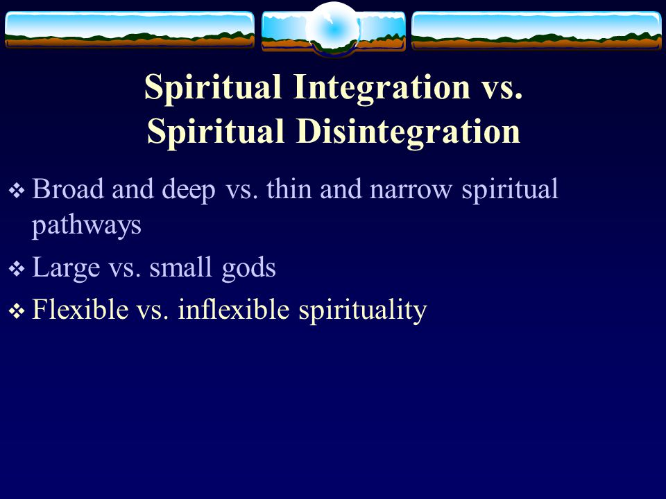 Spiritual Integration vs. Spiritual Disintegration  Broad and deep vs.