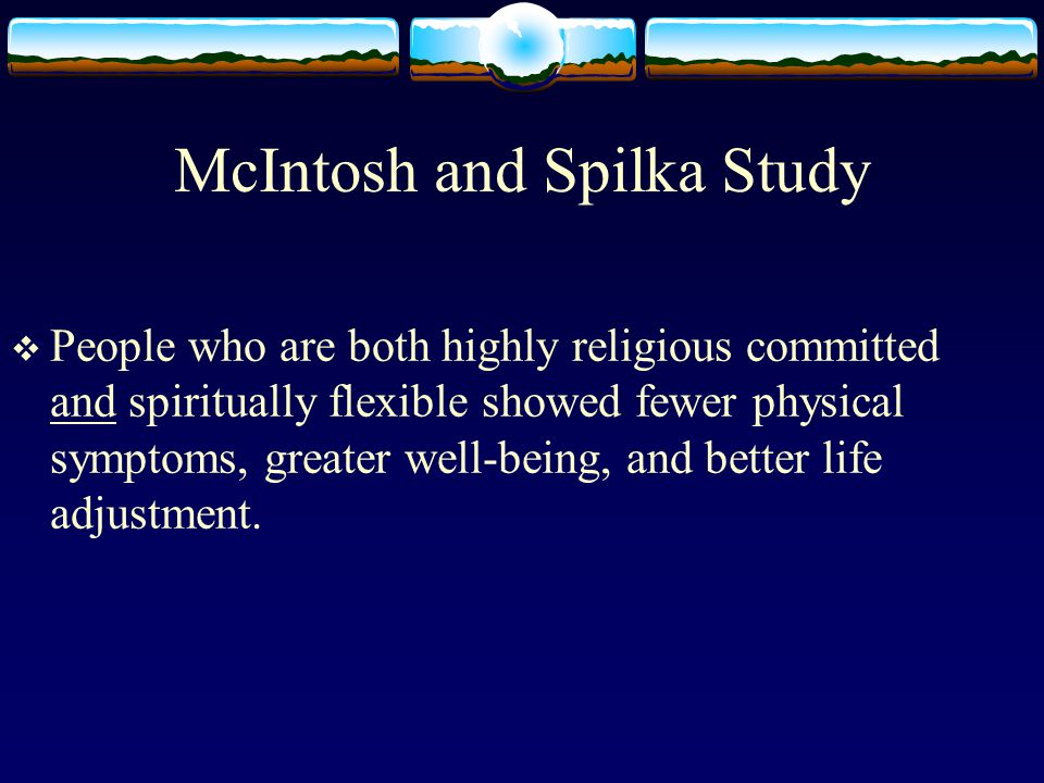 McIntosh and Spilka Study  People who are both highly religious committed and spiritually flexible showed fewer physical symptoms, greater well-being, and better life adjustment.