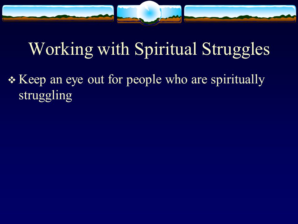 Working with Spiritual Struggles  Keep an eye out for people who are spiritually struggling