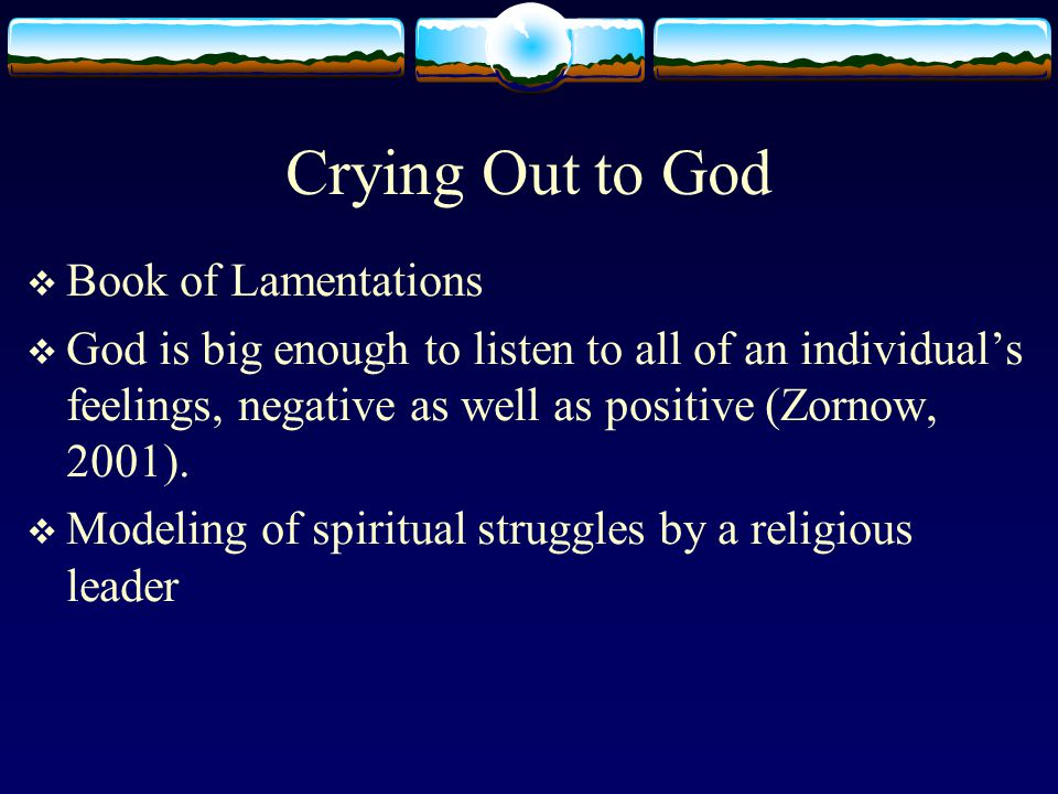 Crying Out to God  Book of Lamentations  God is big enough to listen to all of an individual's feelings, negative as well as positive (Zornow, 2001).