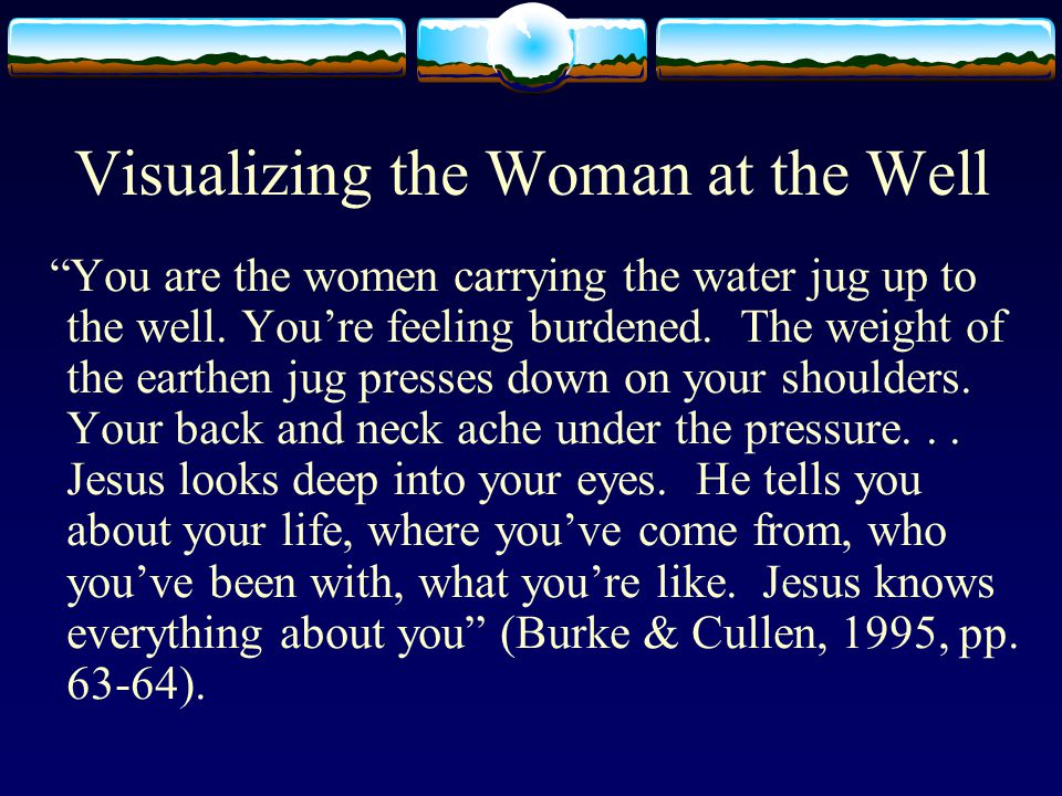 Visualizing the Woman at the Well You are the women carrying the water jug up to the well.
