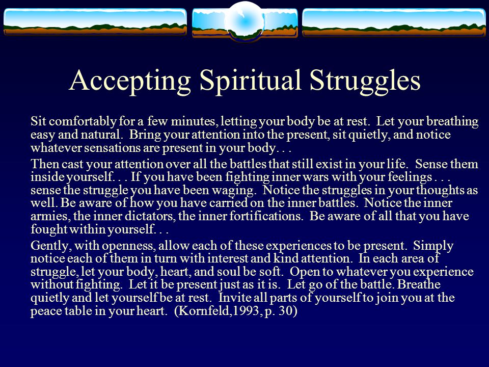 Accepting Spiritual Struggles Sit comfortably for a few minutes, letting your body be at rest.