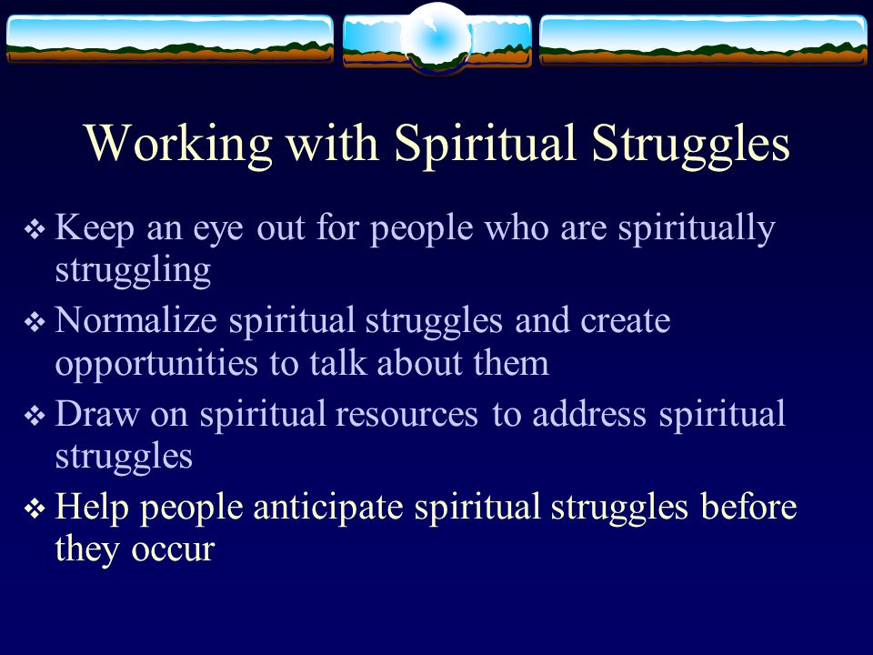 Working with Spiritual Struggles  Keep an eye out for people who are spiritually struggling  Normalize spiritual struggles and create opportunities to talk about them  Draw on spiritual resources to address spiritual struggles  Help people anticipate spiritual struggles before they occur
