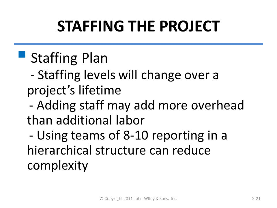 STAFFING THE PROJECT  Staffing Plan - Staffing levels will change over a project's lifetime - Adding staff may add more overhead than additional labor - Using teams of 8-10 reporting in a hierarchical structure can reduce complexity © Copyright 2011 John Wiley & Sons, Inc.2-21