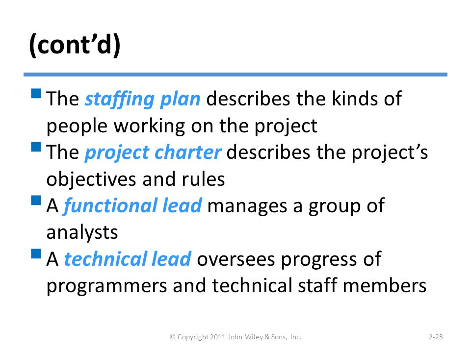 (cont'd)  The staffing plan describes the kinds of people working on the project  The project charter describes the project's objectives and rules  A functional lead manages a group of analysts  A technical lead oversees progress of programmers and technical staff members © Copyright 2011 John Wiley & Sons, Inc.2-23