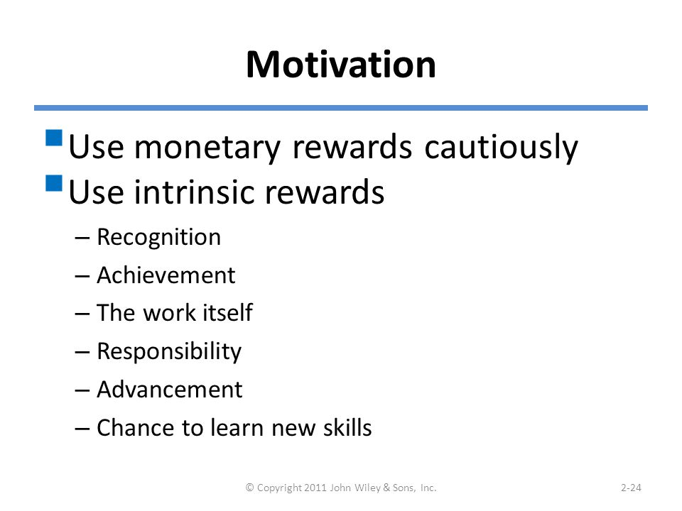 Motivation  Use monetary rewards cautiously  Use intrinsic rewards – Recognition – Achievement – The work itself – Responsibility – Advancement – Chance to learn new skills © Copyright 2011 John Wiley & Sons, Inc.2-24