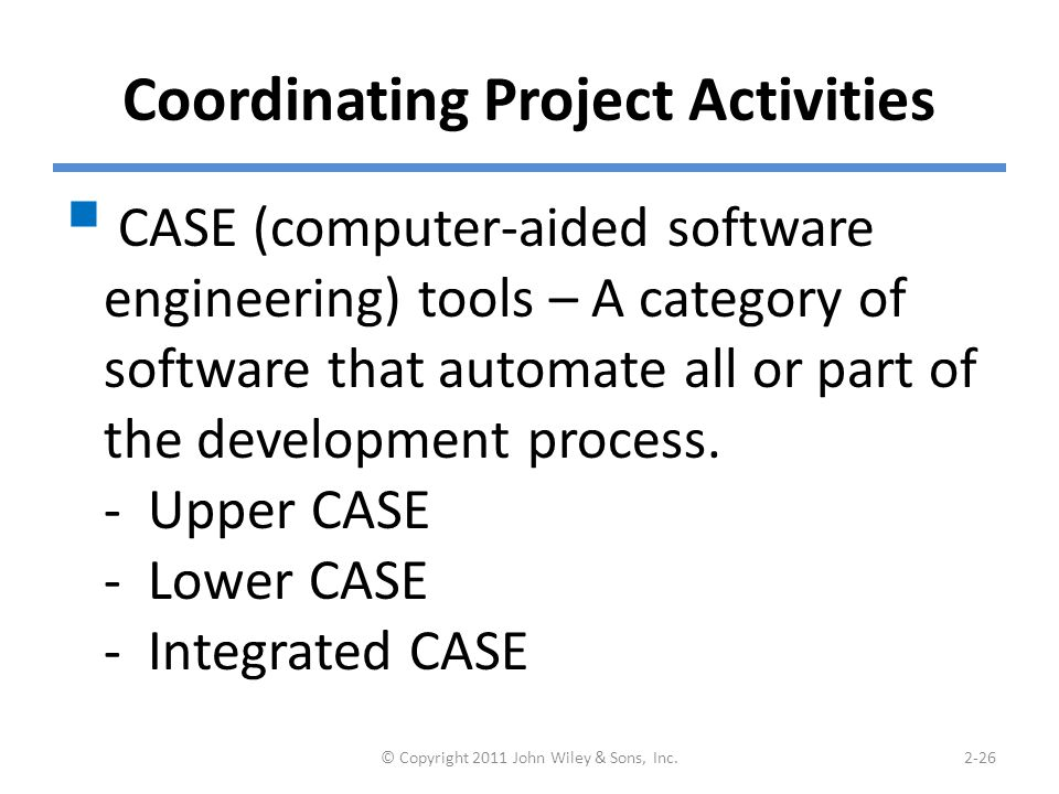 Coordinating Project Activities  CASE (computer-aided software engineering) tools – A category of software that automate all or part of the development process.