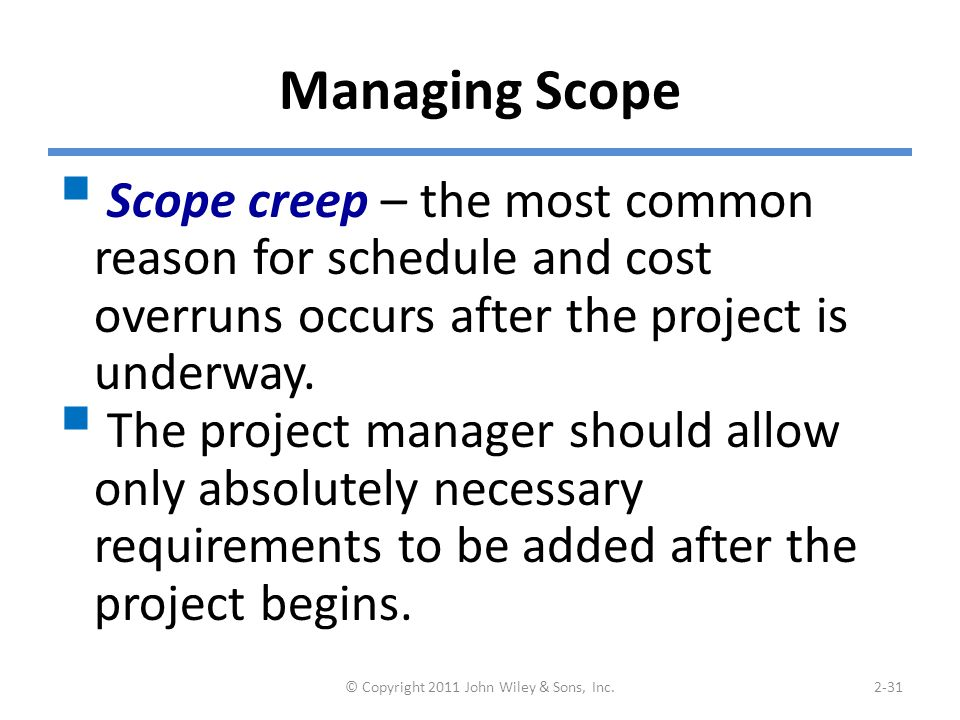 Managing Scope  Scope creep – the most common reason for schedule and cost overruns occurs after the project is underway.
