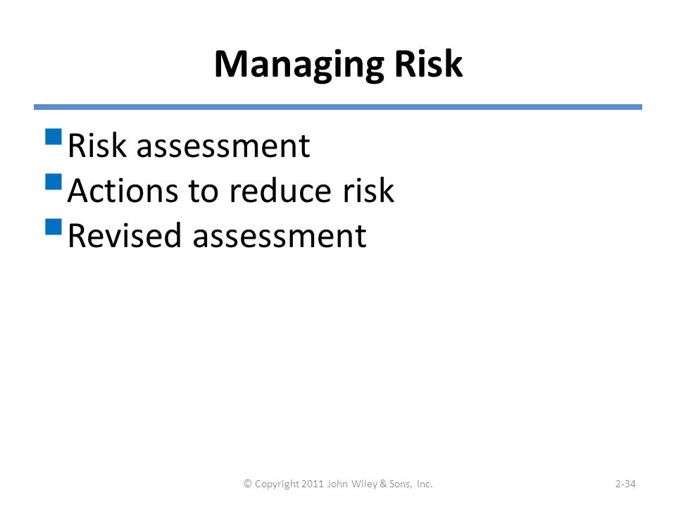 Managing Risk  Risk assessment  Actions to reduce risk  Revised assessment © Copyright 2011 John Wiley & Sons, Inc.2-34