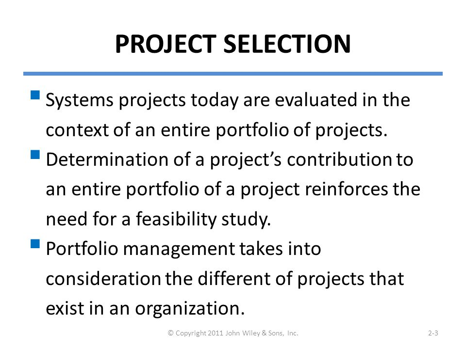 PROJECT SELECTION  Systems projects today are evaluated in the context of an entire portfolio of projects.