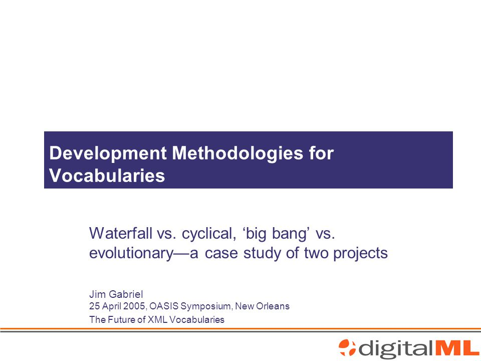 Jim Gabriel (jgabriel@digitalml.com) OASIS Symposium 2005 – The Future of XML Vocabulariesjgabriel@digitalml.com Scope Various other systems currently operating Ongoing development effort around the globe Content from 3 rd parties around the globe Roll-out to more and more Vodafone subsidiaries Support more and more content providers Cater for very different types of content Support deployment in new geographies Manage new types of content without re-engineering core components Many stakeholders, 1 Architect, 1 Schema Designer/Developer