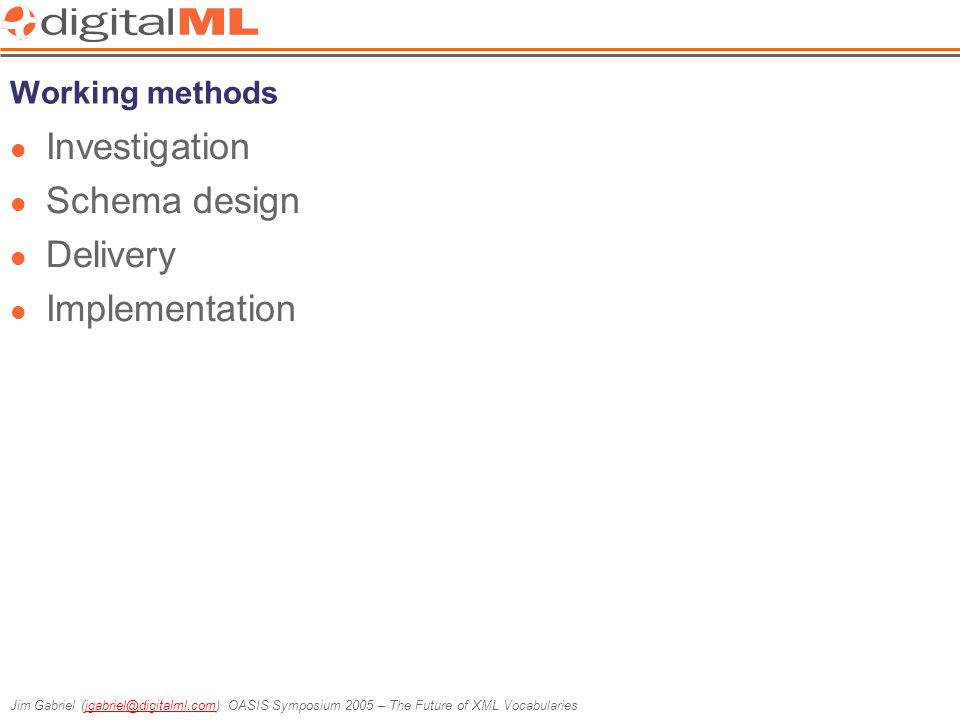 Jim Gabriel (jgabriel@digitalml.com) OASIS Symposium 2005 – The Future of XML Vocabulariesjgabriel@digitalml.com Working methods Investigation Schema design Delivery Implementation