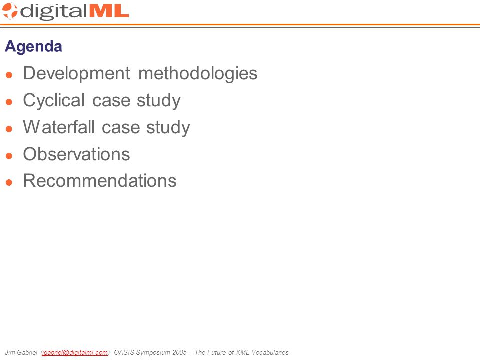 Jim Gabriel (jgabriel@digitalml.com) OASIS Symposium 2005 – The Future of XML Vocabulariesjgabriel@digitalml.com Constraints Similar in many respects to the Cyclical case study Specifically: o Both mobile-centric and content-centric o Address the current and future needs of all the Vodafone operating divisions o Incorporate the latest developments in XML standards o Provide fine-grained access to varied content