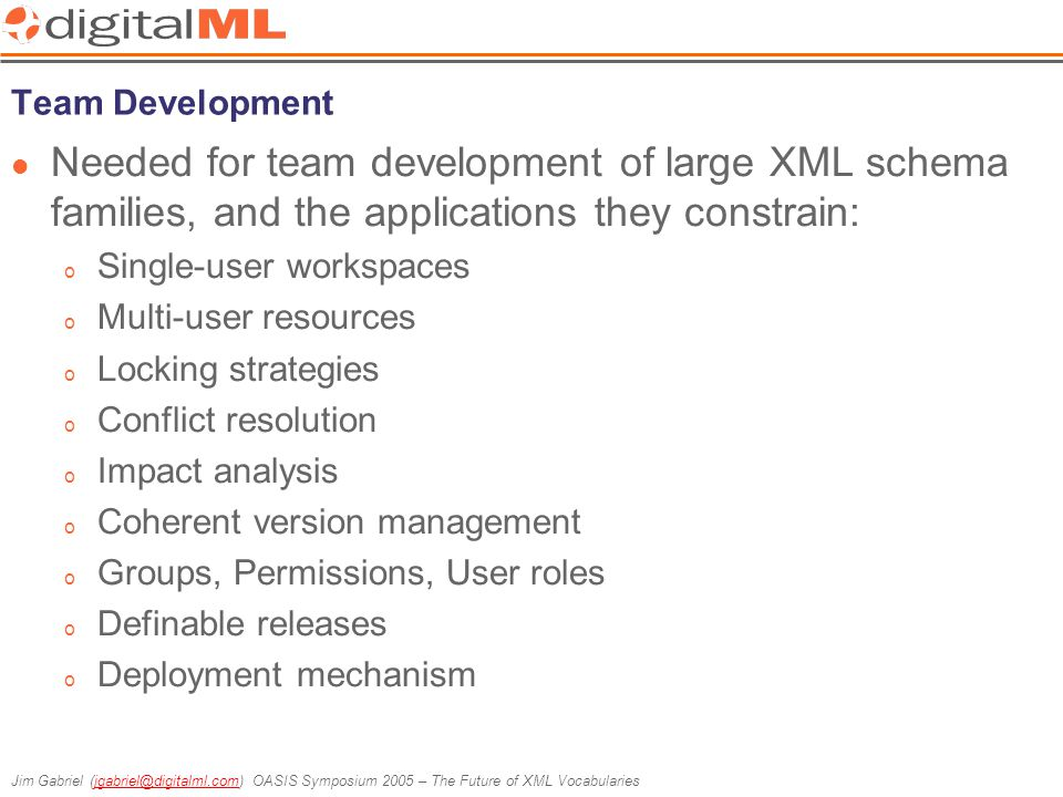 Jim Gabriel (jgabriel@digitalml.com) OASIS Symposium 2005 – The Future of XML Vocabulariesjgabriel@digitalml.com Team Development Needed for team development of large XML schema families, and the applications they constrain: o Single-user workspaces o Multi-user resources o Locking strategies o Conflict resolution o Impact analysis o Coherent version management o Groups, Permissions, User roles o Definable releases o Deployment mechanism