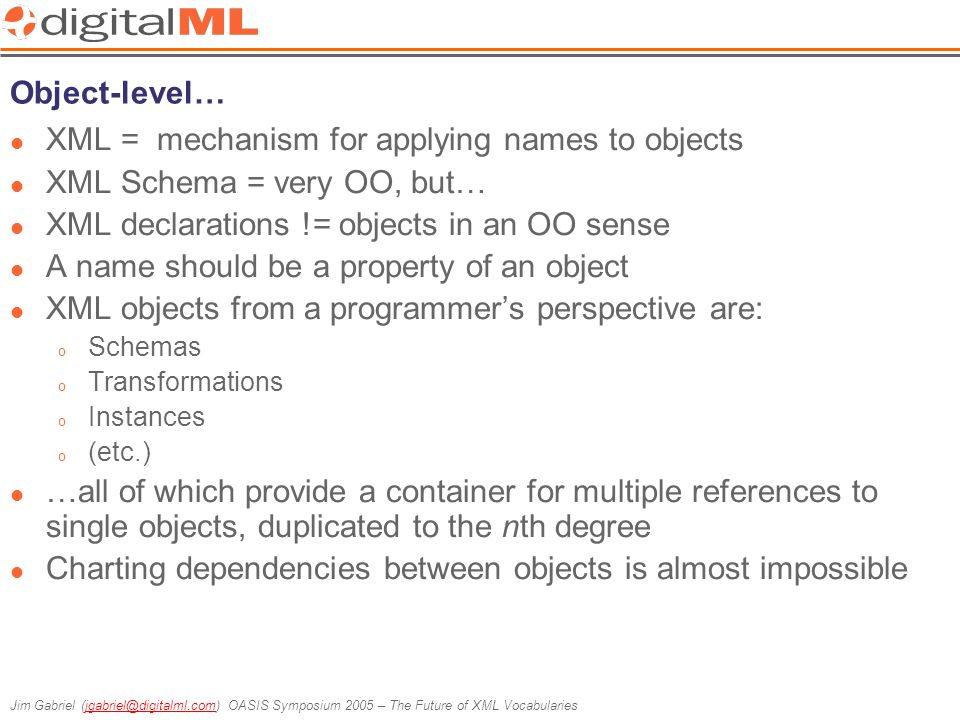 Jim Gabriel (jgabriel@digitalml.com) OASIS Symposium 2005 – The Future of XML Vocabulariesjgabriel@digitalml.com Object-level… XML = mechanism for applying names to objects XML Schema = very OO, but… XML declarations != objects in an OO sense A name should be a property of an object XML objects from a programmer's perspective are: o Schemas o Transformations o Instances o (etc.) …all of which provide a container for multiple references to single objects, duplicated to the nth degree Charting dependencies between objects is almost impossible
