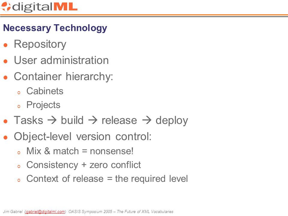 Jim Gabriel (jgabriel@digitalml.com) OASIS Symposium 2005 – The Future of XML Vocabulariesjgabriel@digitalml.com Necessary Technology Repository User administration Container hierarchy: o Cabinets o Projects Tasks  build  release  deploy Object-level version control: o Mix & match = nonsense.