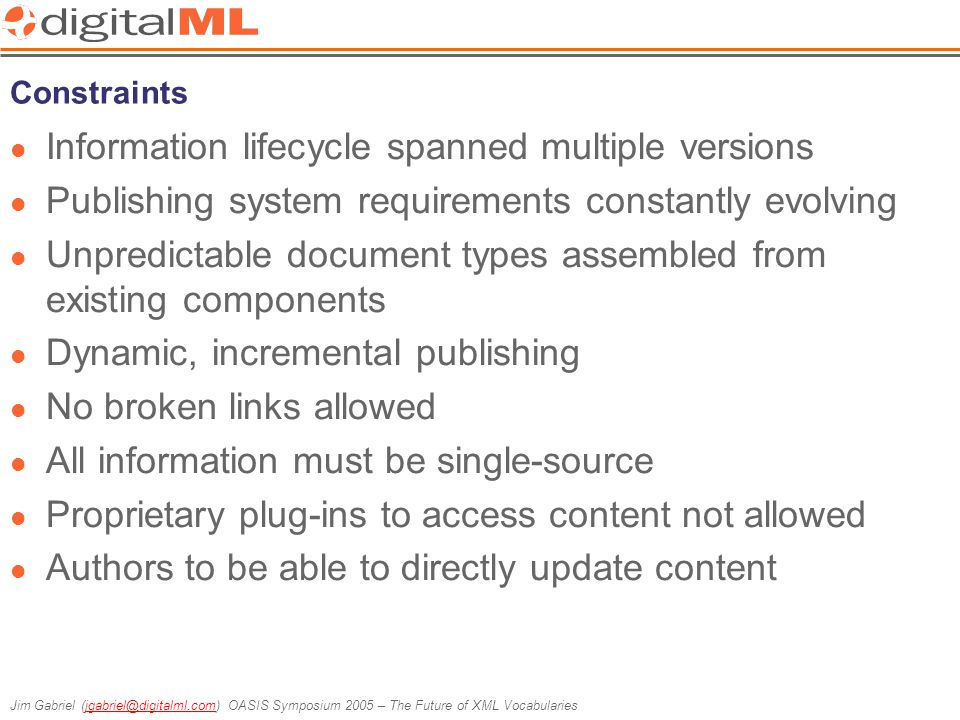 Jim Gabriel (jgabriel@digitalml.com) OASIS Symposium 2005 – The Future of XML Vocabulariesjgabriel@digitalml.com Constraints Information lifecycle spanned multiple versions Publishing system requirements constantly evolving Unpredictable document types assembled from existing components Dynamic, incremental publishing No broken links allowed All information must be single-source Proprietary plug-ins to access content not allowed Authors to be able to directly update content