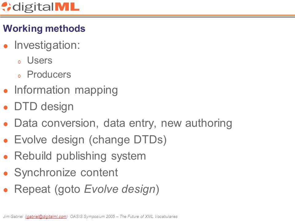 Jim Gabriel (jgabriel@digitalml.com) OASIS Symposium 2005 – The Future of XML Vocabulariesjgabriel@digitalml.com Retro-fitting XML into a Methodology Methodologies need supporting technologies Cyclical development best served by Model-Driven Architecture (MDA) Mainstream software development technologies are not designed to cater specifically for XML: o UML, CASE tools… o CVS et al o AppDev systems XML development tools are great for helping to create systems, but not for managing or evolving them
