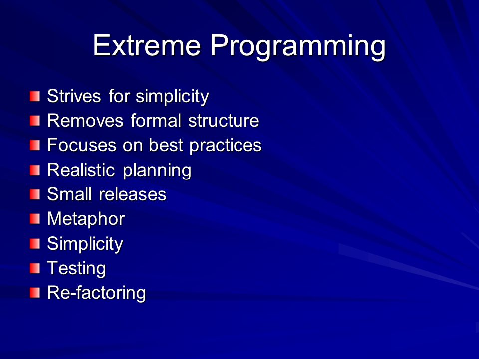 Extreme Programming Strives for simplicity Removes formal structure Focuses on best practices Realistic planning Small releases MetaphorSimplicityTestingRe-factoring