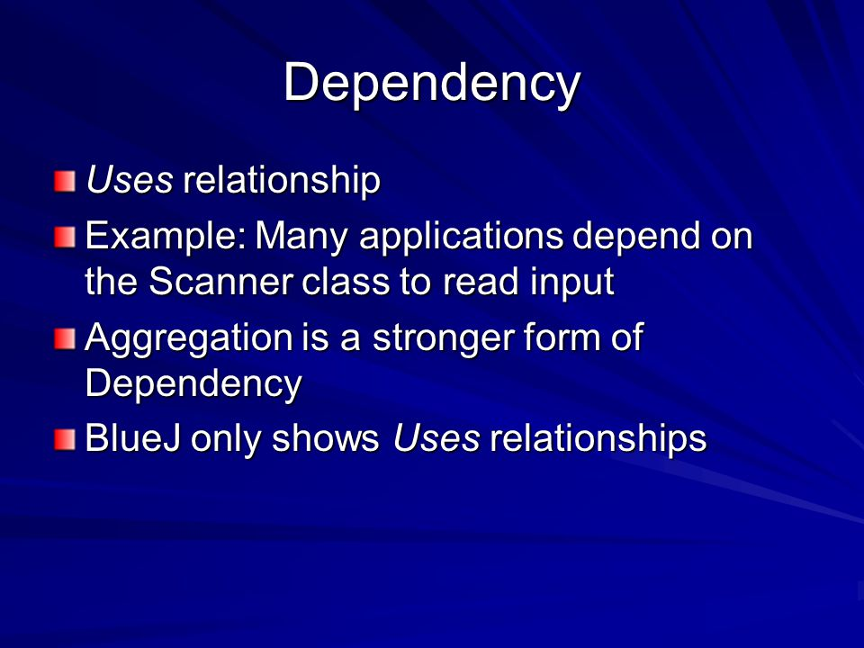 Dependency Uses relationship Example: Many applications depend on the Scanner class to read input Aggregation is a stronger form of Dependency BlueJ only shows Uses relationships