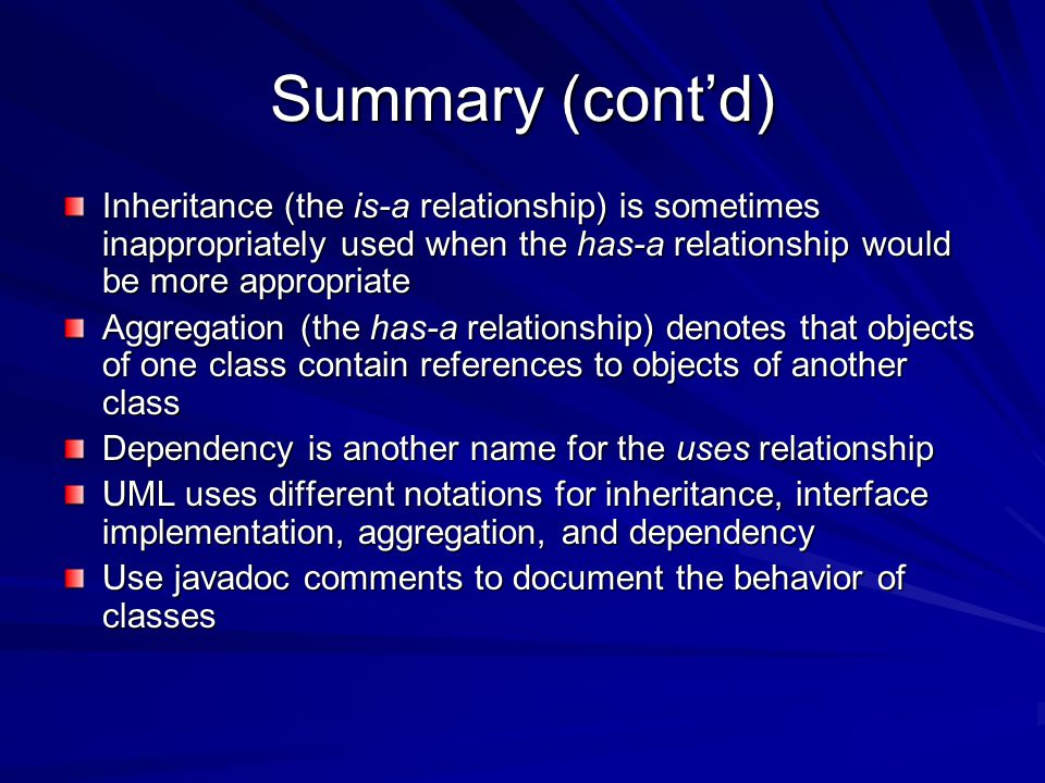 Summary (cont'd) Inheritance (the is-a relationship) is sometimes inappropriately used when the has-a relationship would be more appropriate Aggregation (the has-a relationship) denotes that objects of one class contain references to objects of another class Dependency is another name for the uses relationship UML uses different notations for inheritance, interface implementation, aggregation, and dependency Use javadoc comments to document the behavior of classes