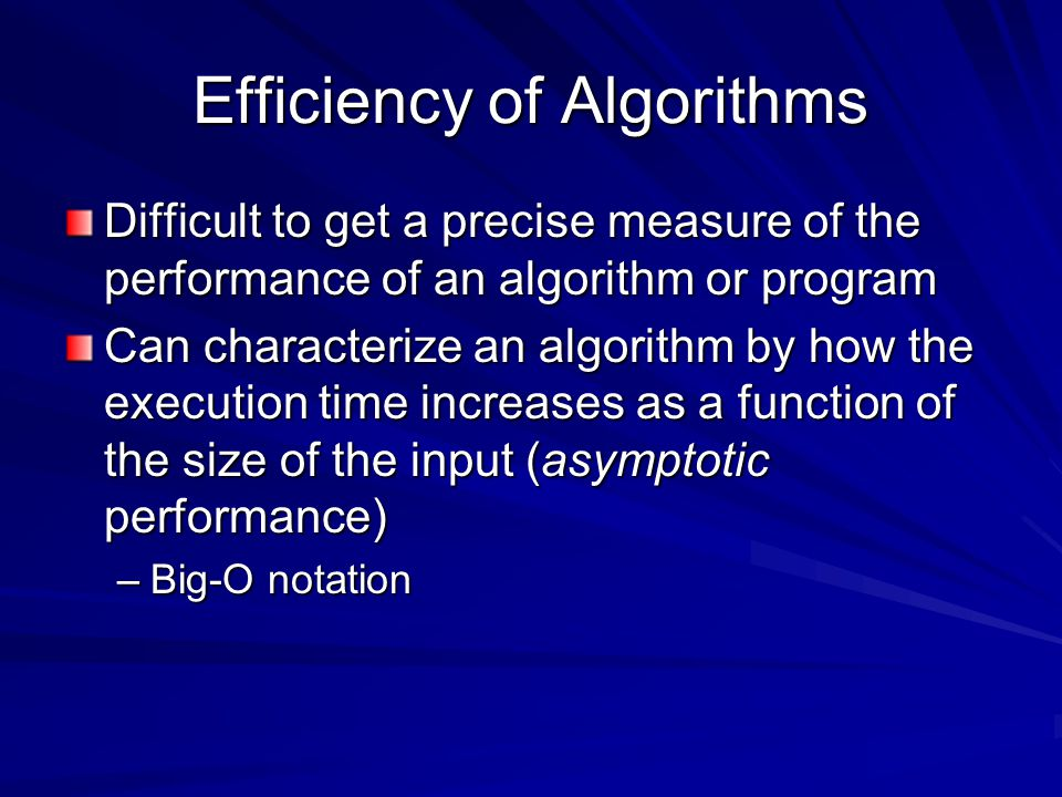 Efficiency of Algorithms Difficult to get a precise measure of the performance of an algorithm or program Can characterize an algorithm by how the execution time increases as a function of the size of the input (asymptotic performance) –Big-O notation
