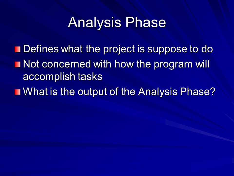 Analysis Phase Defines what the project is suppose to do Not concerned with how the program will accomplish tasks What is the output of the Analysis Phase