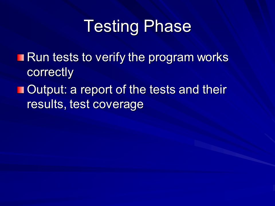 Testing Phase Run tests to verify the program works correctly Output: a report of the tests and their results, test coverage