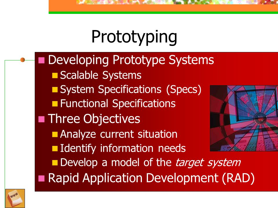Prototyping Developing Prototype Systems Scalable Systems System Specifications (Specs) Functional Specifications Three Objectives Analyze current situation Identify information needs Develop a model of the target system Rapid Application Development (RAD) Monthly Technology Update