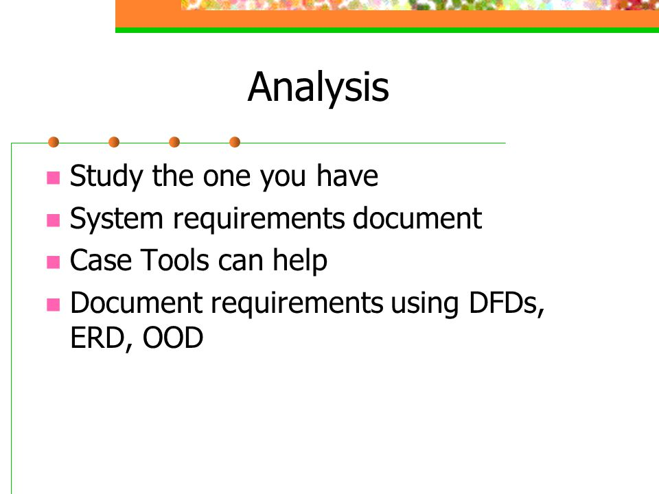 Analysis Study the one you have System requirements document Case Tools can help Document requirements using DFDs, ERD, OOD