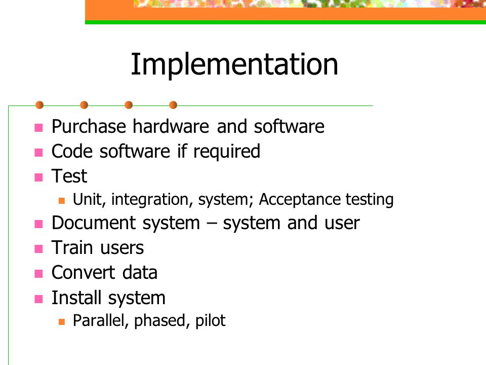 Implementation Purchase hardware and software Code software if required Test Unit, integration, system; Acceptance testing Document system – system and user Train users Convert data Install system Parallel, phased, pilot