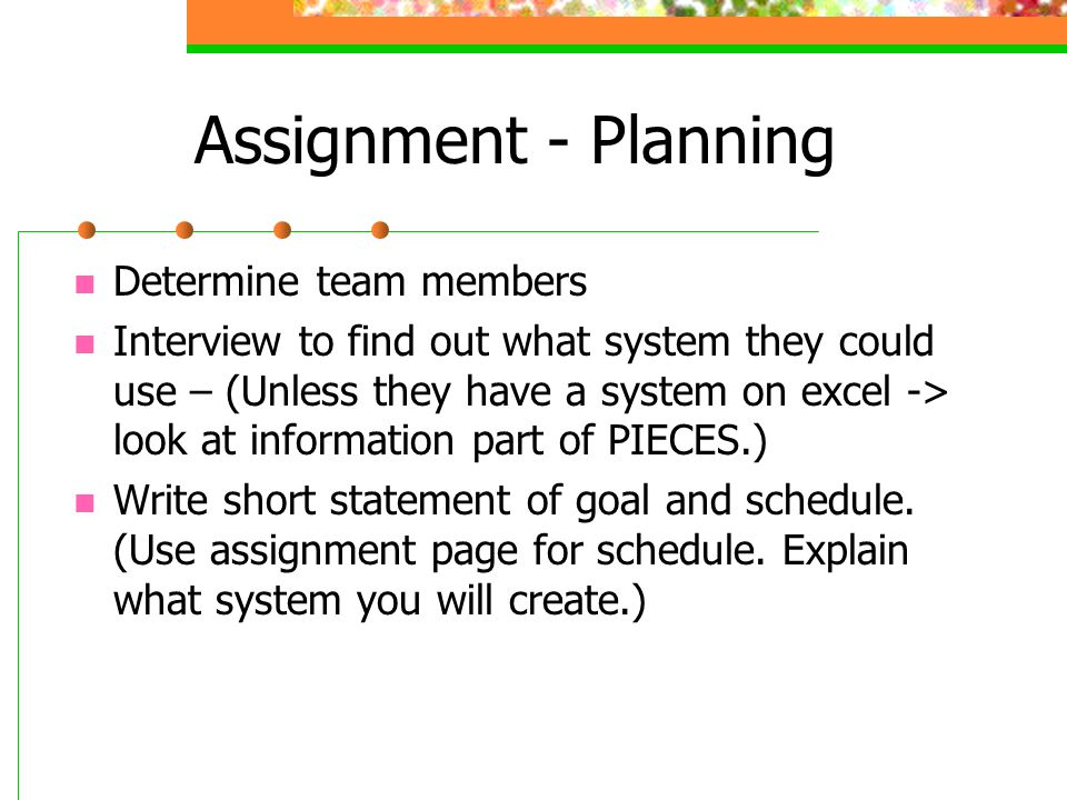 Assignment - Planning Determine team members Interview to find out what system they could use – (Unless they have a system on excel -> look at information part of PIECES.) Write short statement of goal and schedule.