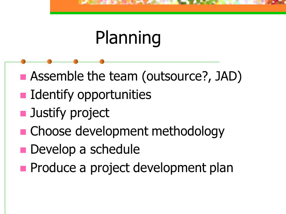 Planning Assemble the team (outsource , JAD) Identify opportunities Justify project Choose development methodology Develop a schedule Produce a project development plan