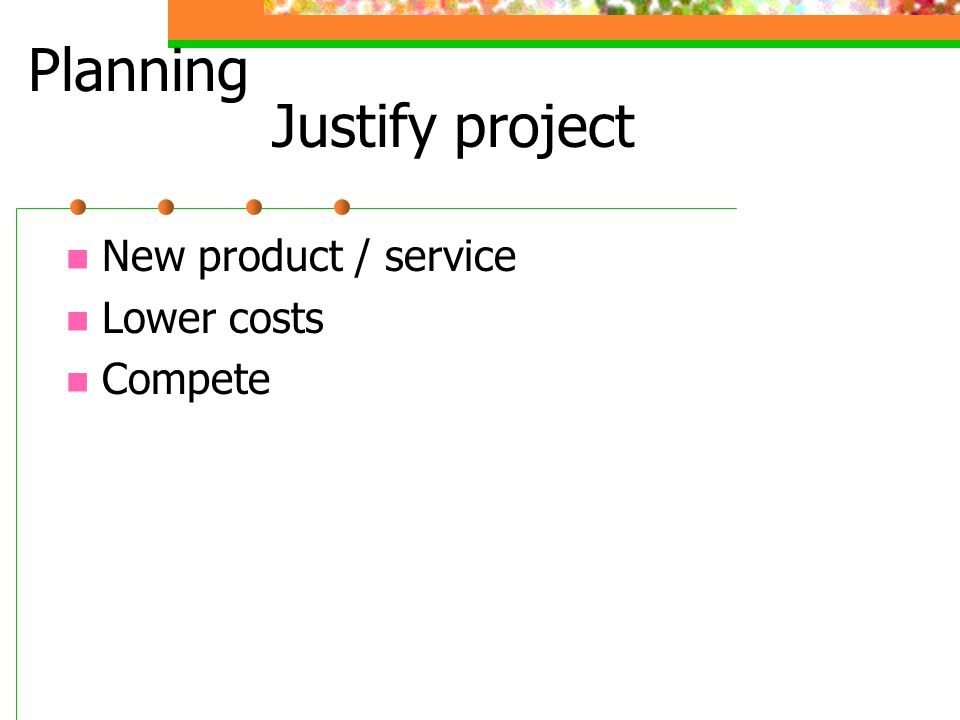 Justify project New product / service Lower costs Compete Planning