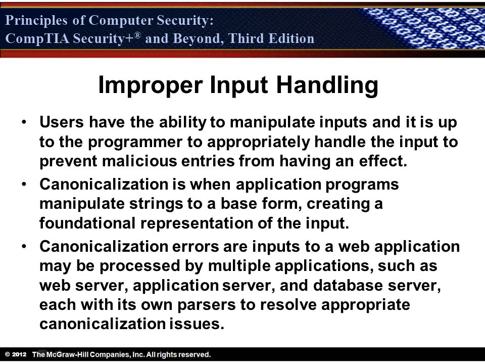 Principles of Computer Security: CompTIA Security + ® and Beyond, Third Edition © 2012 Principles of Computer Security: CompTIA Security+ ® and Beyond, Third Edition Improper Input Handling Users have the ability to manipulate inputs and it is up to the programmer to appropriately handle the input to prevent malicious entries from having an effect.