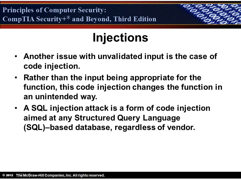 Principles of Computer Security: CompTIA Security + ® and Beyond, Third Edition © 2012 Principles of Computer Security: CompTIA Security+ ® and Beyond, Third Edition Injections Another issue with unvalidated input is the case of code injection.