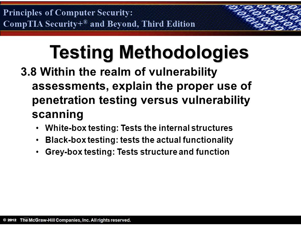 Principles of Computer Security: CompTIA Security + ® and Beyond, Third Edition © 2012 Principles of Computer Security: CompTIA Security+ ® and Beyond, Third Edition Testing Methodologies 3.8 Within the realm of vulnerability assessments, explain the proper use of penetration testing versus vulnerability scanning White-box testing: Tests the internal structures Black-box testing: tests the actual functionality Grey-box testing: Tests structure and function