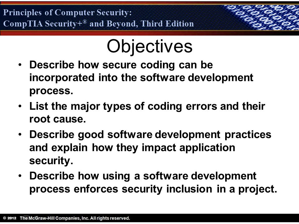Principles of Computer Security: CompTIA Security + ® and Beyond, Third Edition © 2012 Principles of Computer Security: CompTIA Security+ ® and Beyond, Third Edition Objectives Describe how secure coding can be incorporated into the software development process.