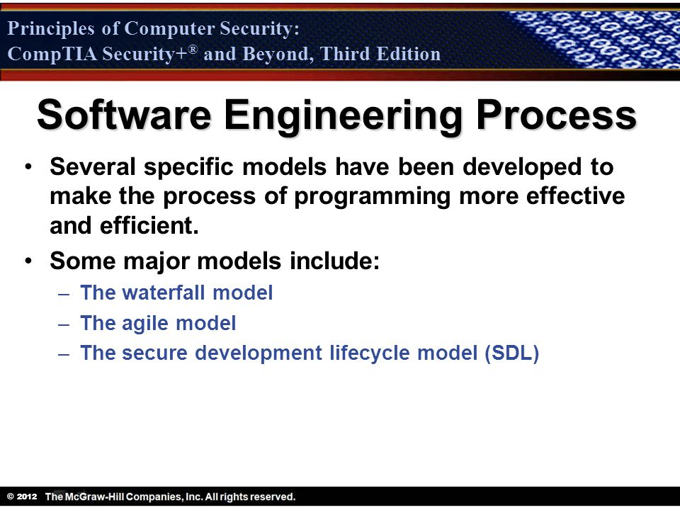 Principles of Computer Security: CompTIA Security + ® and Beyond, Third Edition © 2012 Principles of Computer Security: CompTIA Security+ ® and Beyond, Third Edition Software Engineering Process Several specific models have been developed to make the process of programming more effective and efficient.