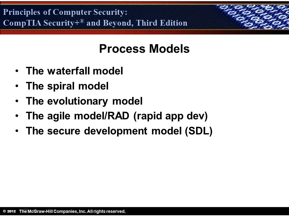 Principles of Computer Security: CompTIA Security + ® and Beyond, Third Edition © 2012 Principles of Computer Security: CompTIA Security+ ® and Beyond, Third Edition Process Models The waterfall model The spiral model The evolutionary model The agile model/RAD (rapid app dev) The secure development model (SDL)