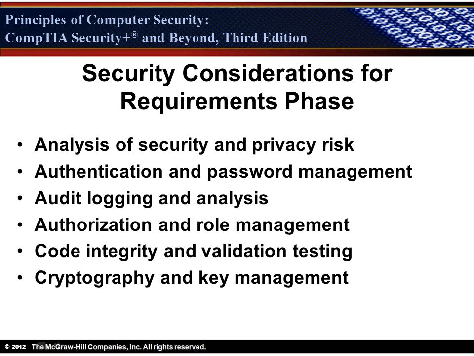 Principles of Computer Security: CompTIA Security + ® and Beyond, Third Edition © 2012 Principles of Computer Security: CompTIA Security+ ® and Beyond, Third Edition Analysis of security and privacy risk Authentication and password management Audit logging and analysis Authorization and role management Code integrity and validation testing Cryptography and key management Security Considerations for Requirements Phase