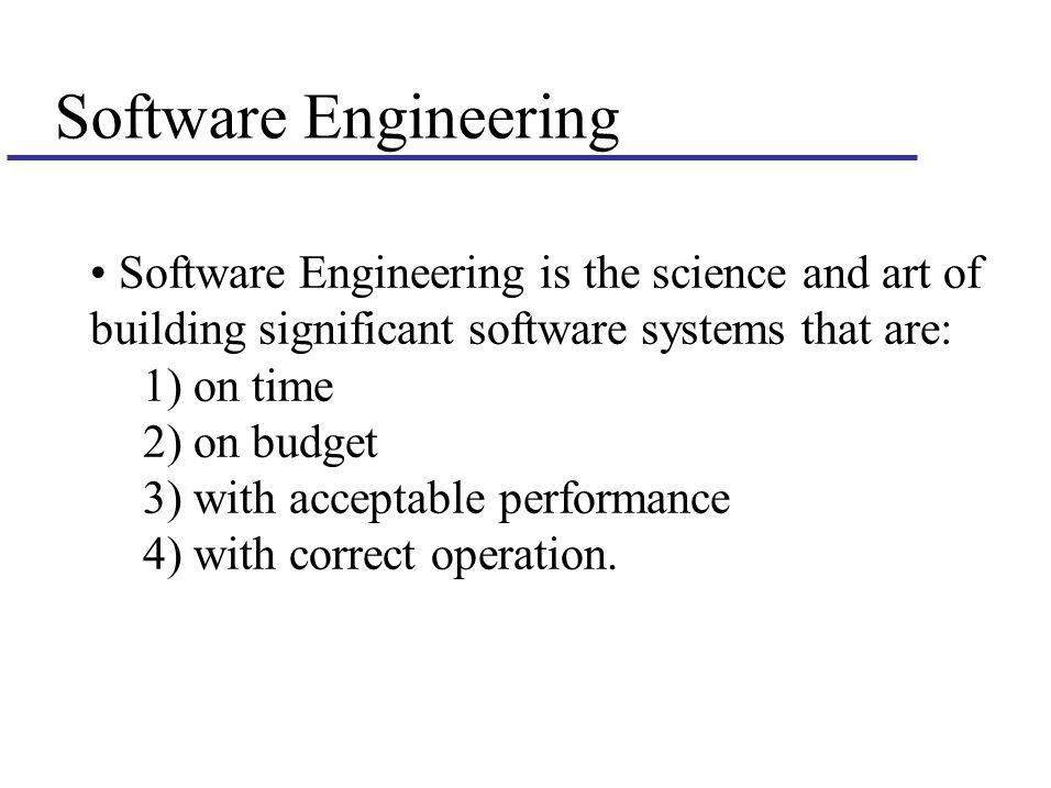 Software Engineering Software Engineering is the science and art of building significant software systems that are: 1) on time 2) on budget 3) with acceptable performance 4) with correct operation.