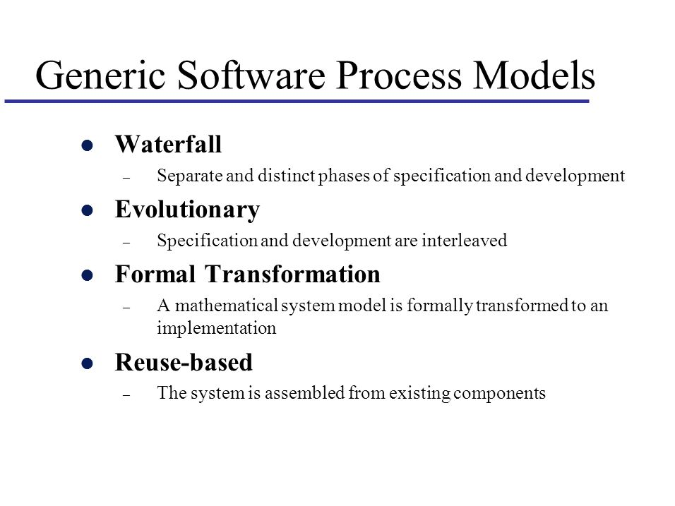 Generic Software Process Models l Waterfall – Separate and distinct phases of specification and development l Evolutionary – Specification and development are interleaved l Formal Transformation – A mathematical system model is formally transformed to an implementation l Reuse-based – The system is assembled from existing components