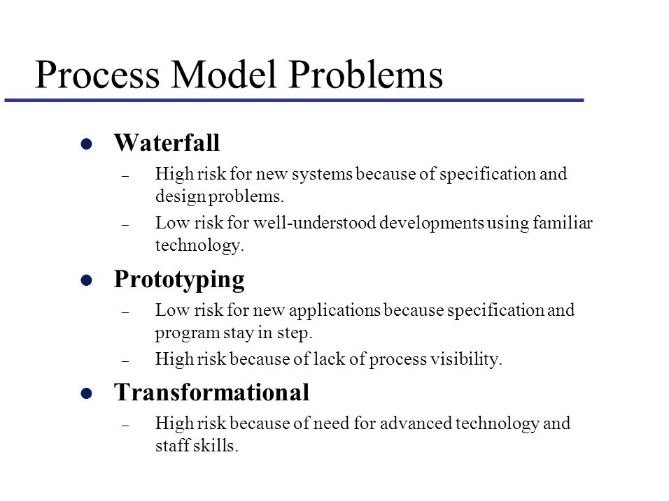 Process Model Problems l Waterfall – High risk for new systems because of specification and design problems.