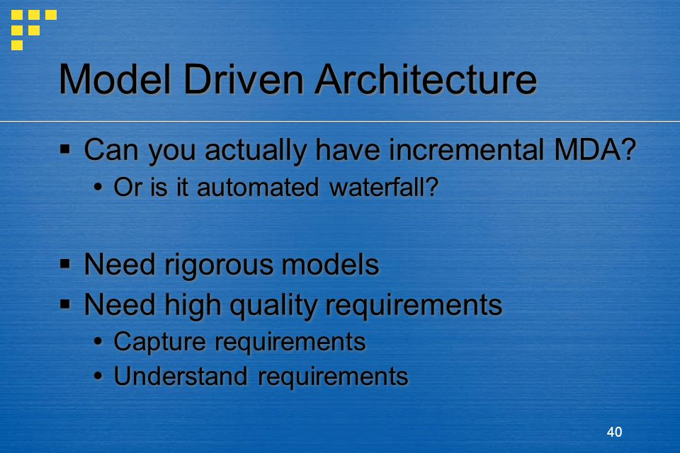 40 Model Driven Architecture  Can you actually have incremental MDA?  Or is it automated waterfall?  Need rigorous models  Need high quality requi